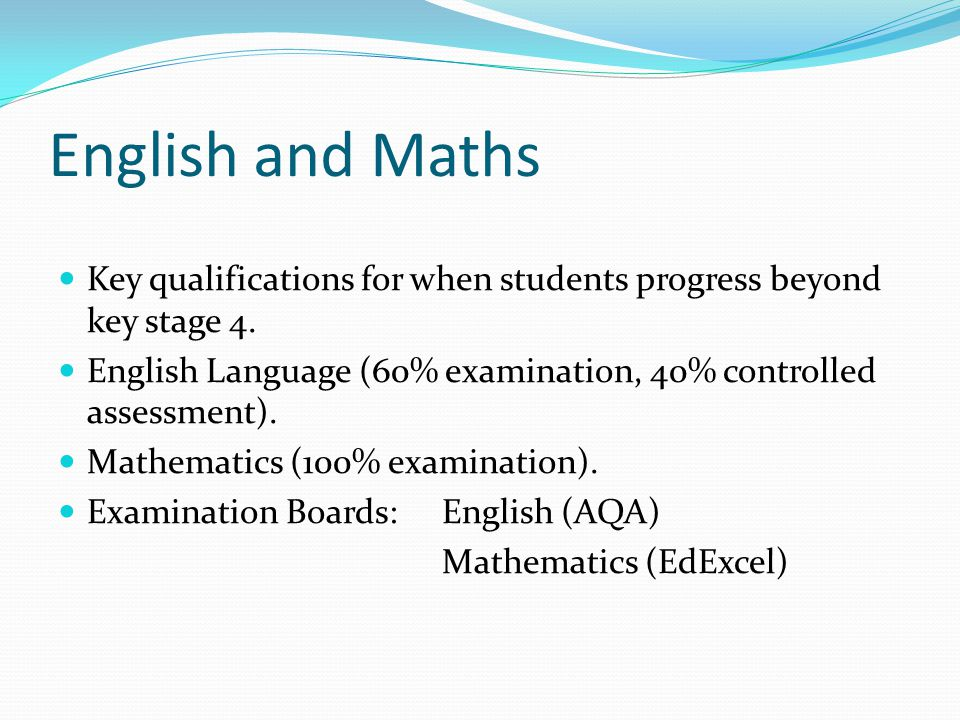 English and Maths Key qualifications for when students progress beyond key stage 4. English Language (60% examination, 40% controlled assessment).