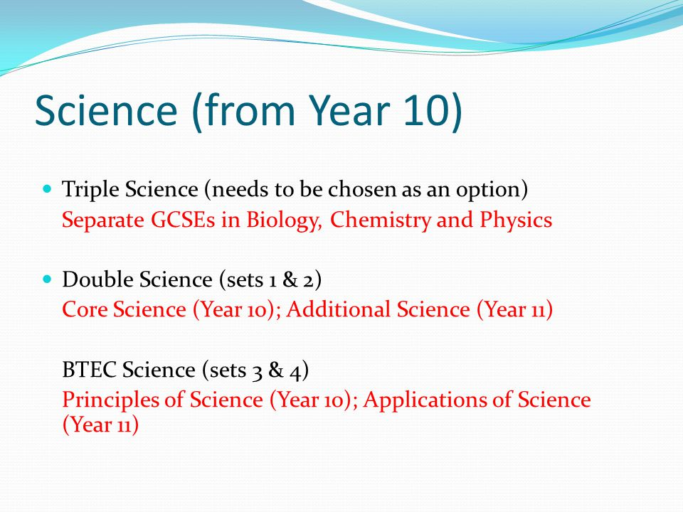 Science (from Year 10) Triple Science (needs to be chosen as an option) Separate GCSEs in Biology, Chemistry and Physics.