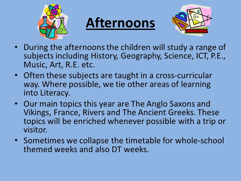Afternoons During the afternoons the children will study a range of subjects including History, Geography, Science, ICT, P.E., Music, Art, R.E. etc.