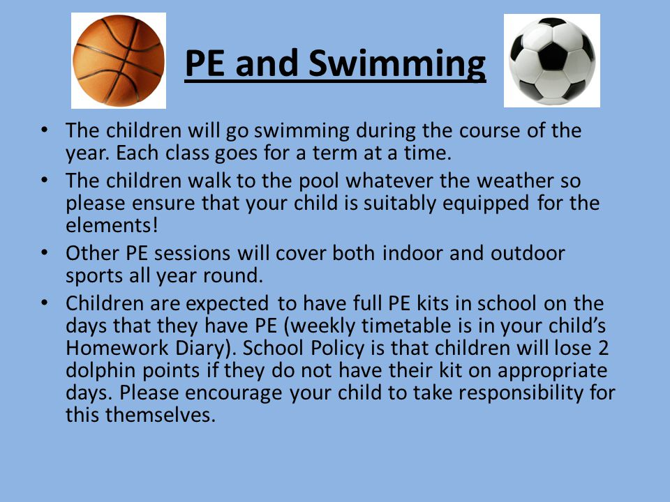 PE and Swimming The children will go swimming during the course of the year. Each class goes for a term at a time.