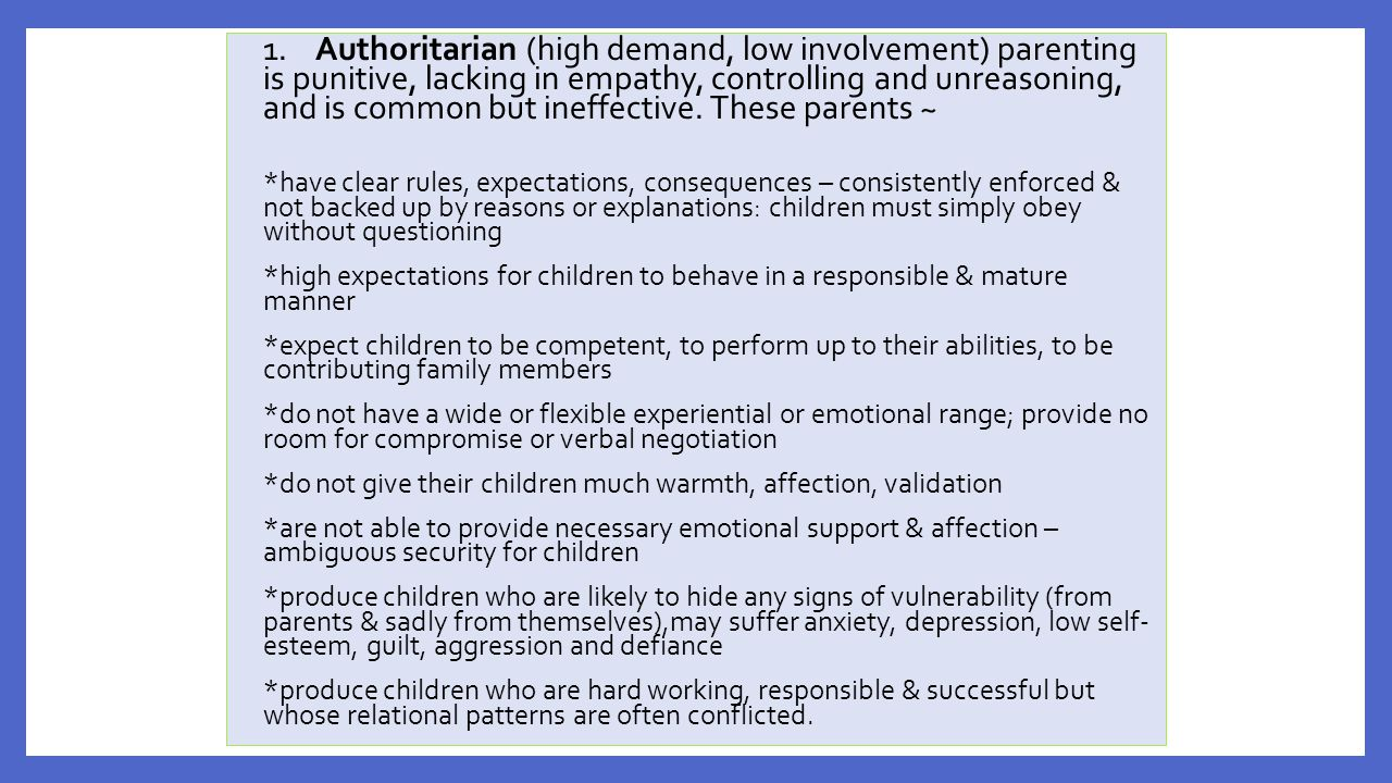 1. Authoritarian (high demand, low involvement) parenting is punitive, lacking in empathy, controlling and unreasoning, and is common but ineffective. These parents ~