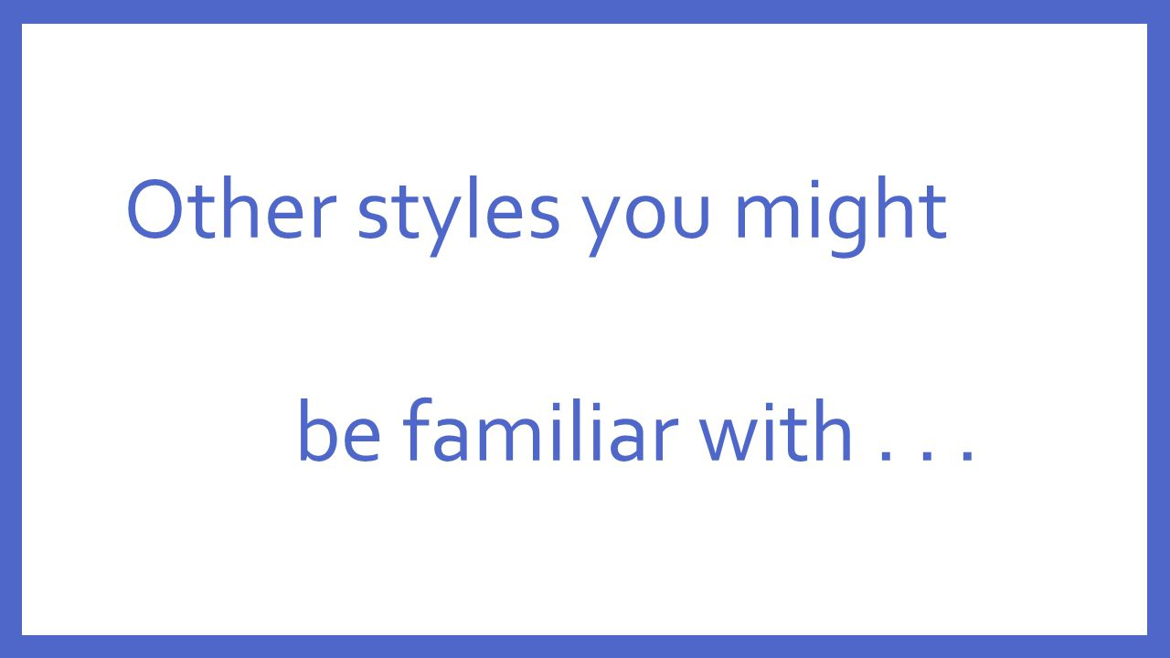 Other styles you might be familiar with . . .