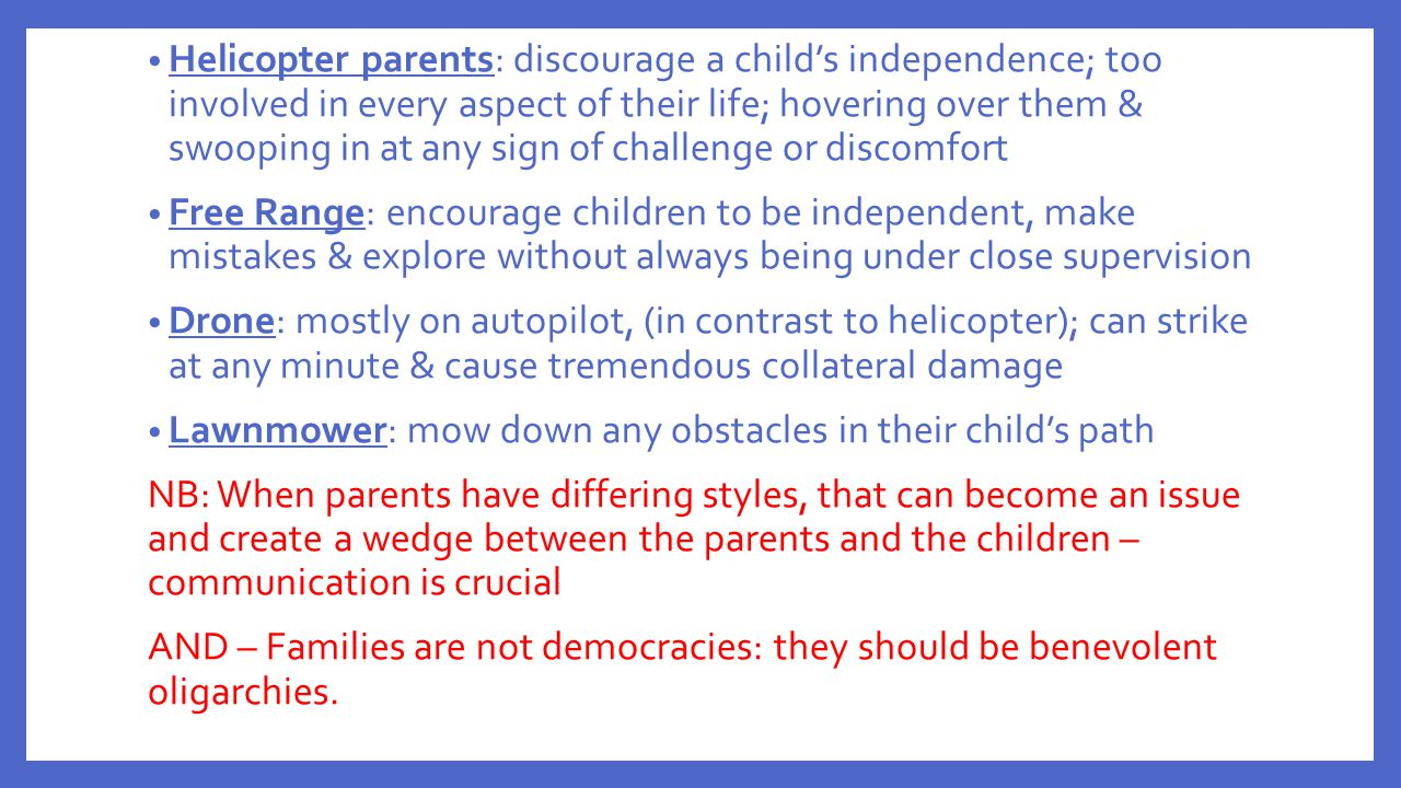 Helicopter parents: discourage a child's independence; too involved in every aspect of their life; hovering over them & swooping in at any sign of challenge or discomfort