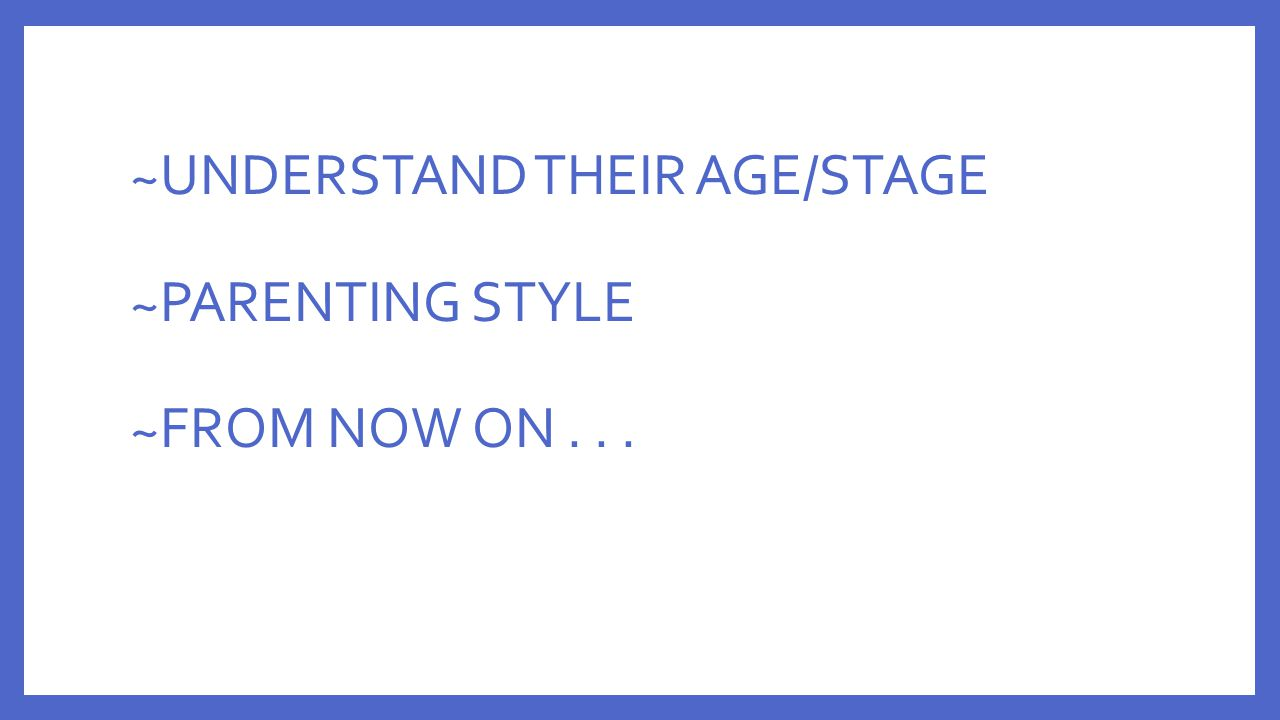 ~UNDERSTAND THEIR AGE/STAGE ~PARENTING STYLE ~FROM NOW ON . . .