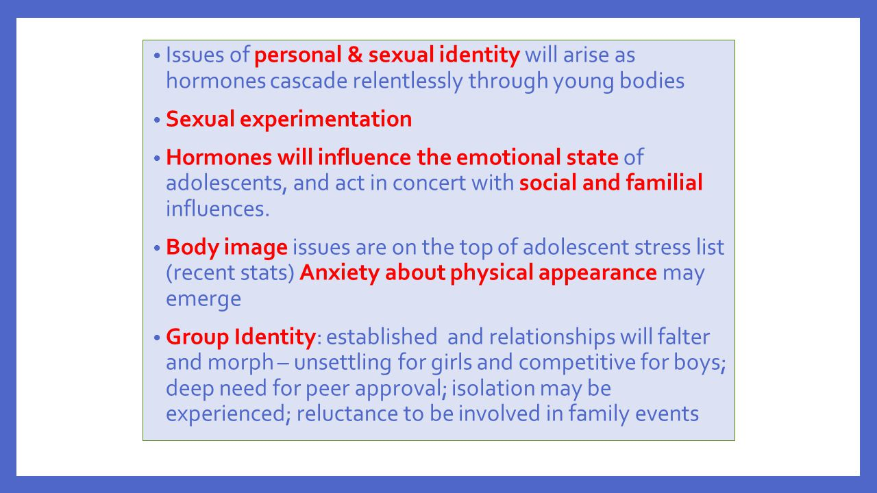 Issues of personal & sexual identity will arise as hormones cascade relentlessly through young bodies