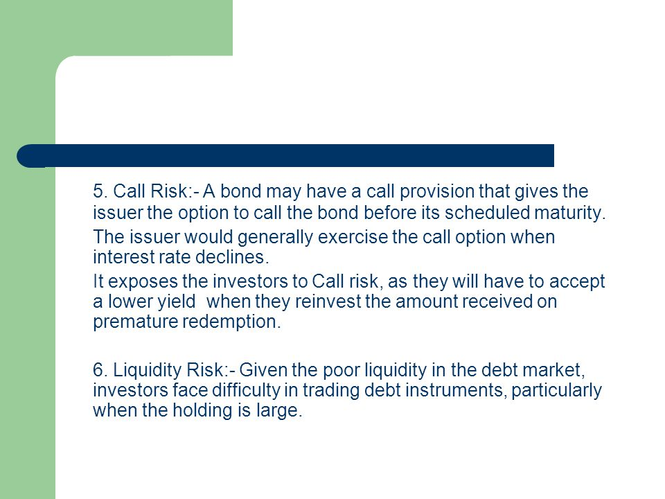 5. Call Risk:- A bond may have a call provision that gives the issuer the option to call the bond before its scheduled maturity.
