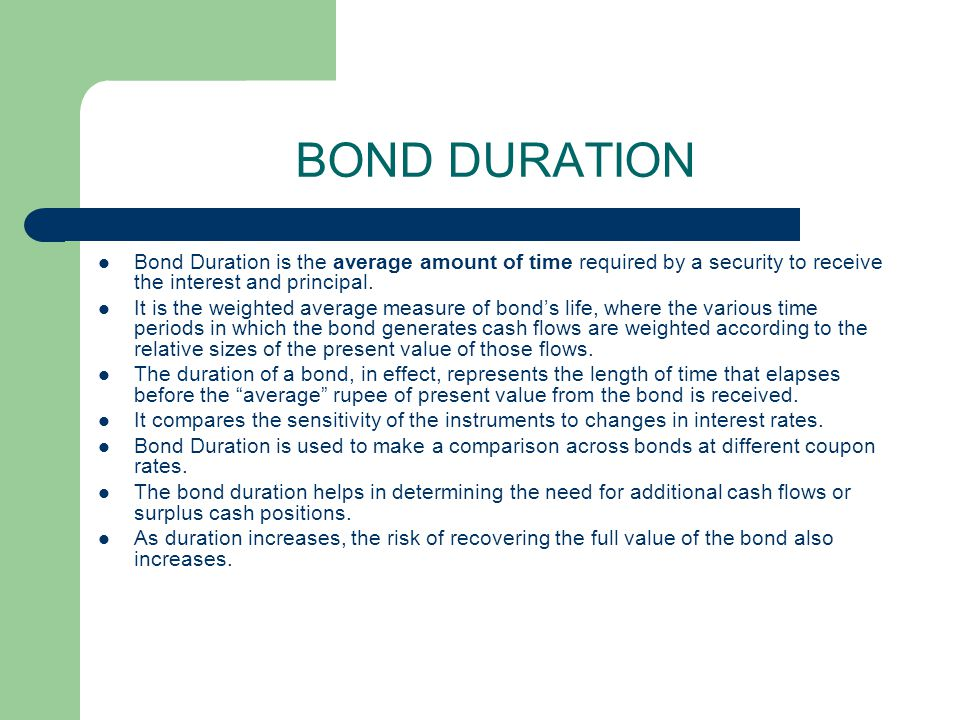 BOND DURATION Bond Duration is the average amount of time required by a security to receive the interest and principal.