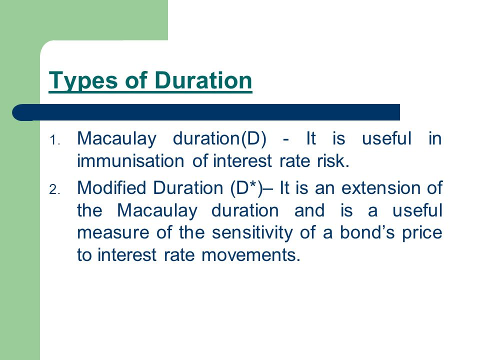 Types of Duration Macaulay duration(D) - It is useful in immunisation of interest rate risk.