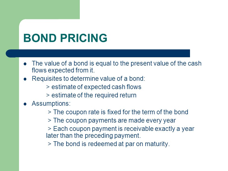 BOND PRICING The value of a bond is equal to the present value of the cash flows expected from it. Requisites to determine value of a bond: