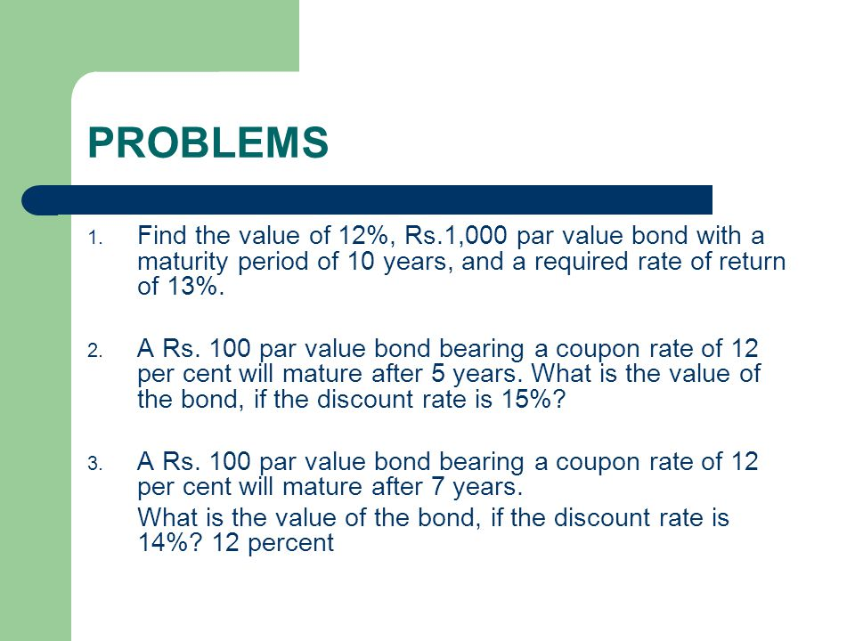 PROBLEMS Find the value of 12%, Rs.1,000 par value bond with a maturity period of 10 years, and a required rate of return of 13%.