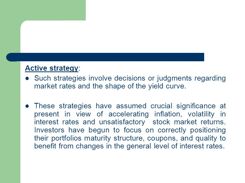 Active strategy: Such strategies involve decisions or judgments regarding market rates and the shape of the yield curve.
