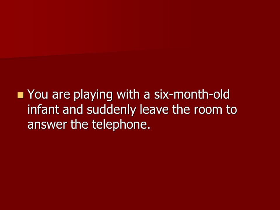 You are playing with a six-month-old infant and suddenly leave the room to answer the telephone.
