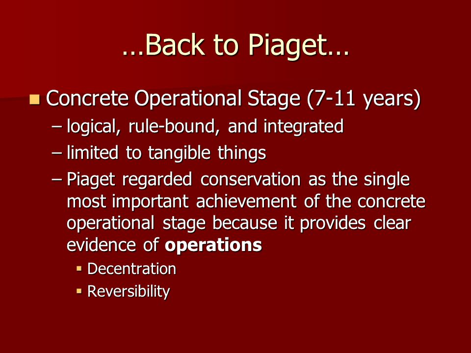 …Back to Piaget… Concrete Operational Stage (7-11 years)