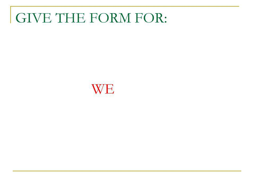 GIVE THE FORM FOR: WE