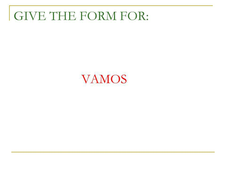 GIVE THE FORM FOR: VAMOS