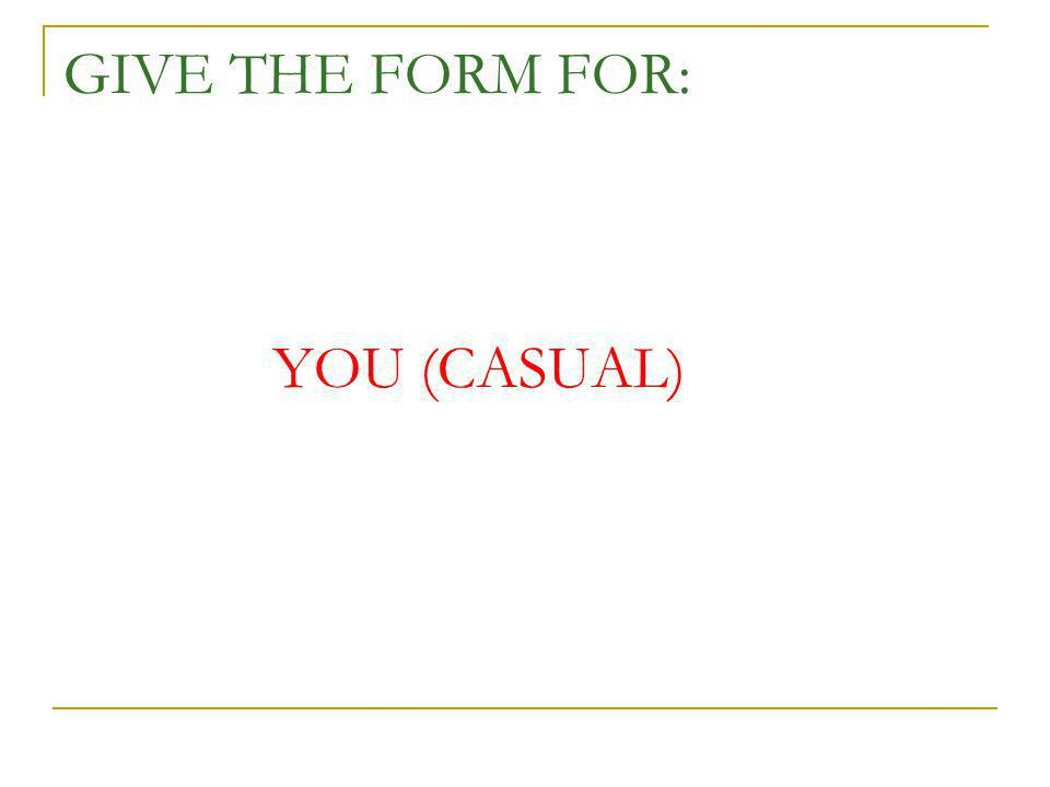 GIVE THE FORM FOR: YOU (CASUAL)