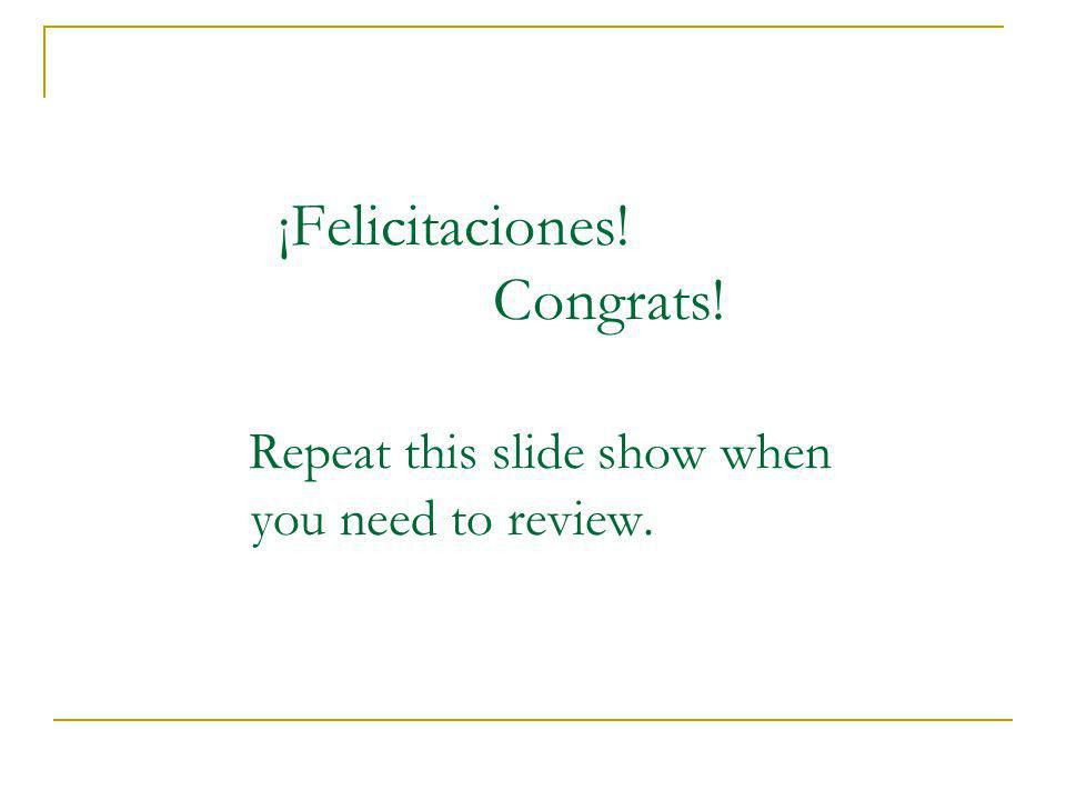 ¡Felicitaciones. Congrats. Repeat this slide show when