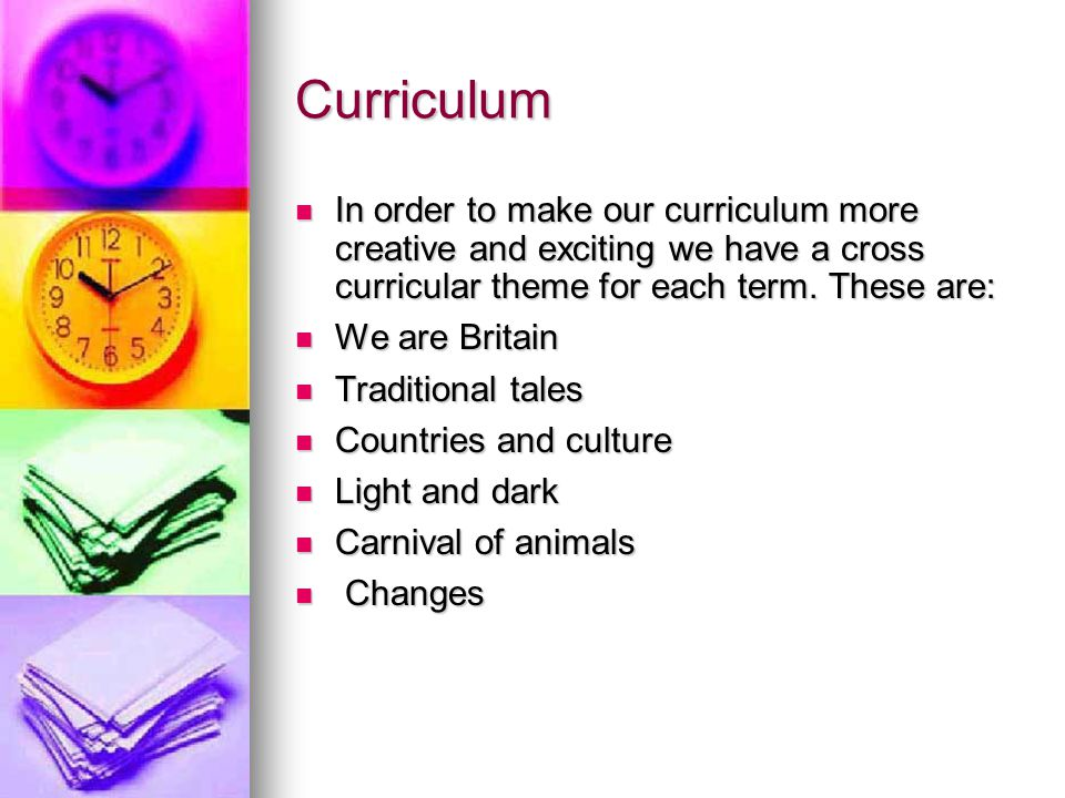 Curriculum In order to make our curriculum more creative and exciting we have a cross curricular theme for each term. These are: