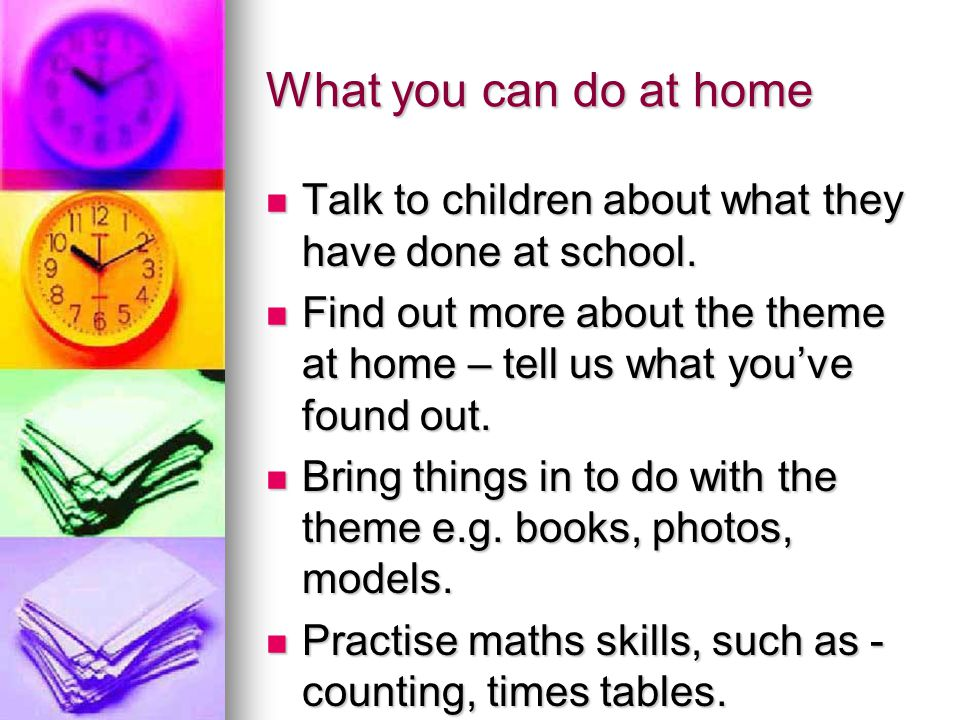 What you can do at home Talk to children about what they have done at school. Find out more about the theme at home – tell us what you've found out.