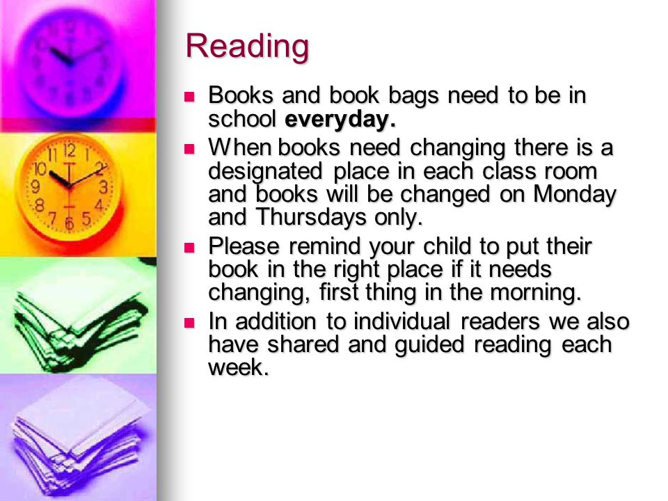 Reading Books and book bags need to be in school everyday.