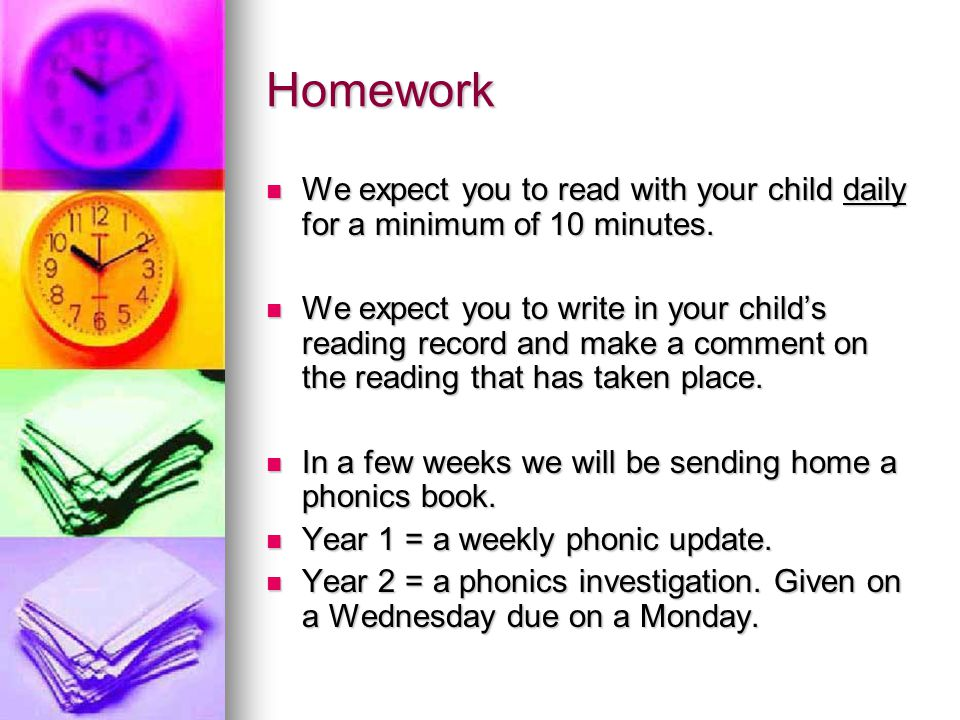 Homework We expect you to read with your child daily for a minimum of 10 minutes.