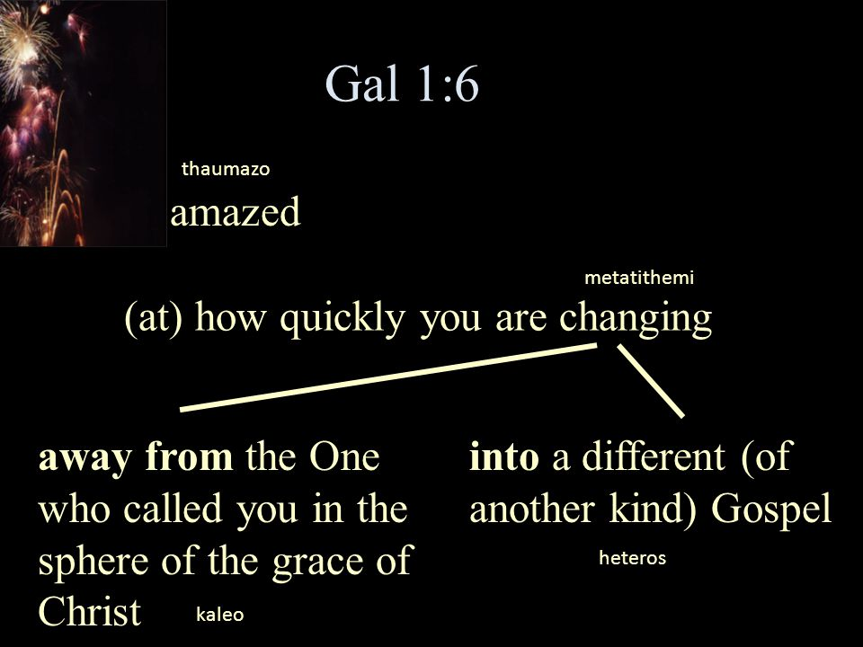 Gal 1:6 I am amazed (at) how quickly you are changing