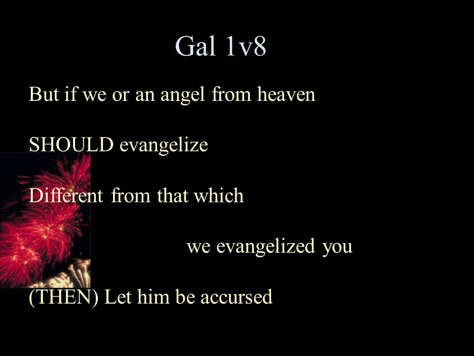 Gal 1v8 But if we or an angel from heaven SHOULD evangelize