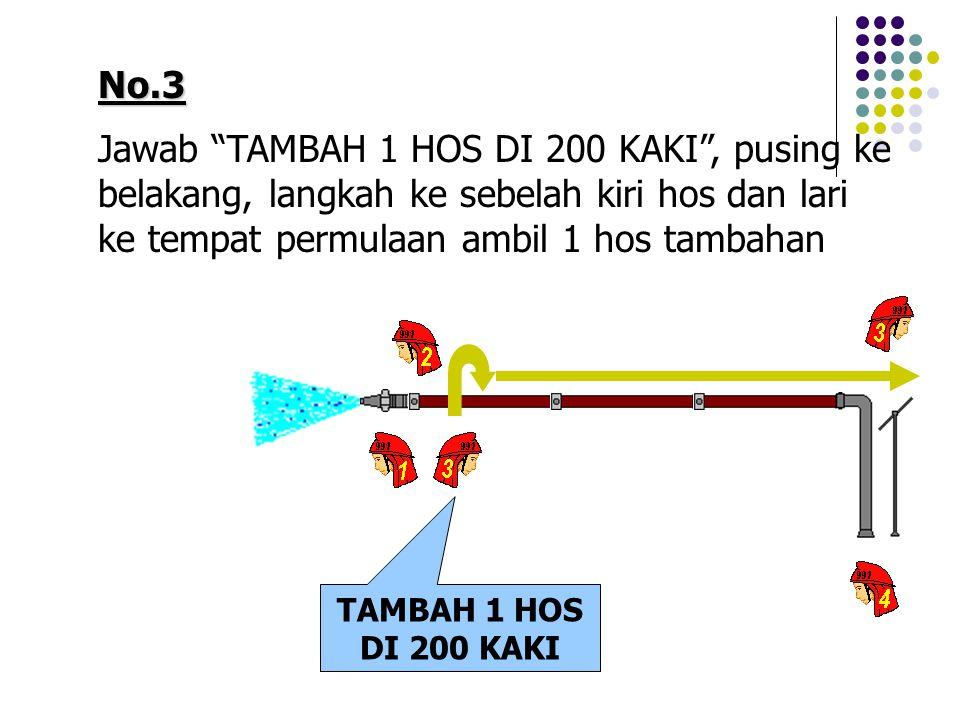 No.3 Jawab TAMBAH 1 HOS DI 200 KAKI , pusing ke belakang, langkah ke sebelah kiri hos dan lari ke tempat permulaan ambil 1 hos tambahan.