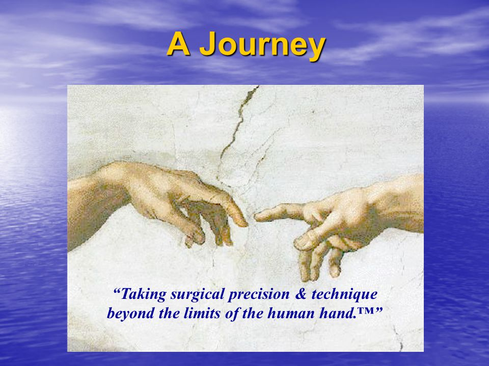 A Journey Taking surgical precision & technique beyond the limits of the human hand.™