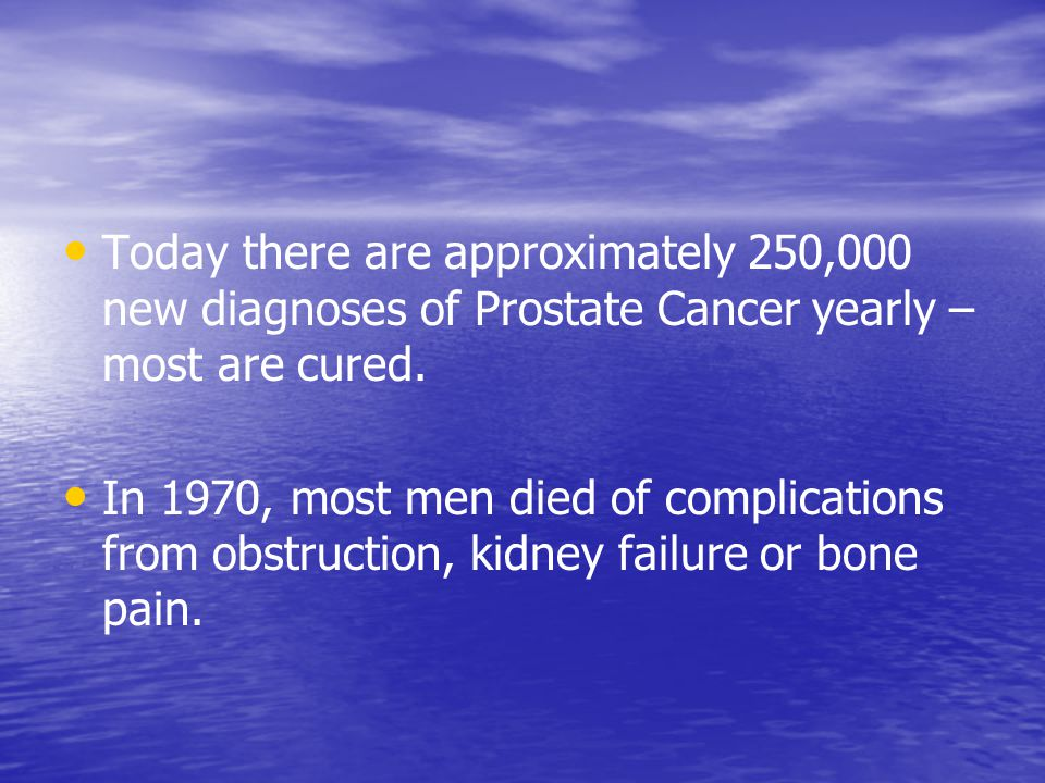 Today there are approximately 250,000 new diagnoses of Prostate Cancer yearly – most are cured.