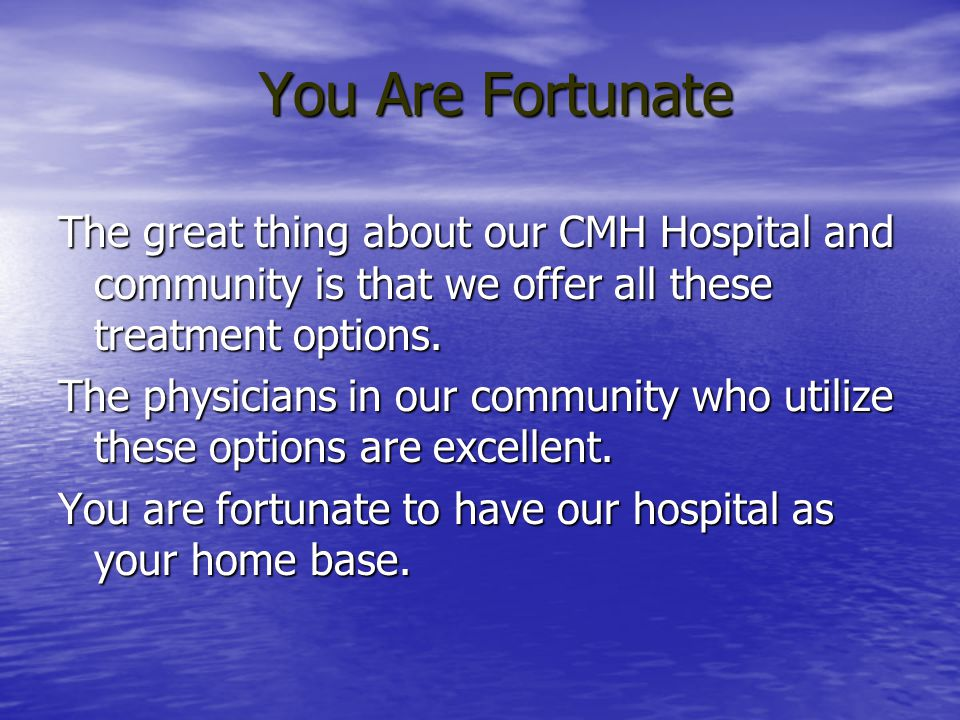 You Are Fortunate The great thing about our CMH Hospital and community is that we offer all these treatment options.