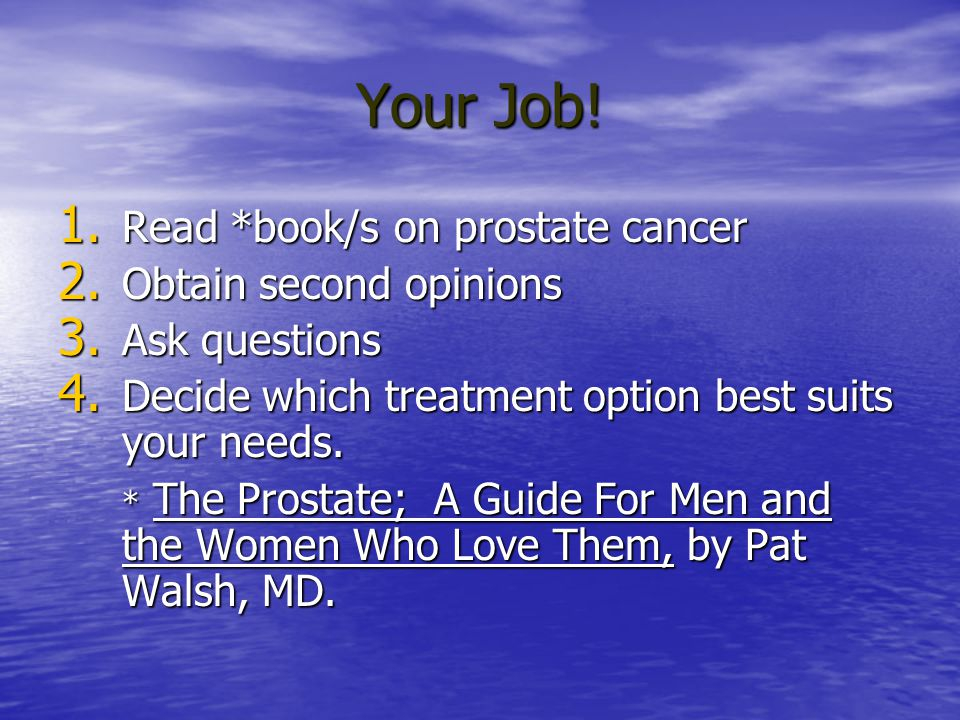 Your Job! Read *book/s on prostate cancer Obtain second opinions