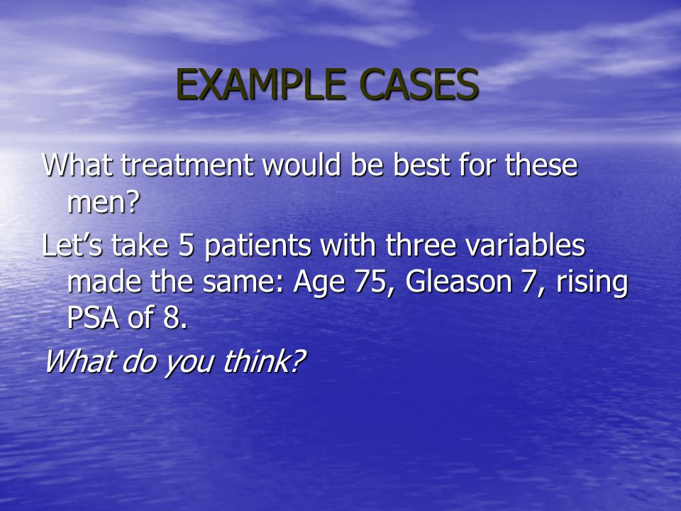 EXAMPLE CASES What treatment would be best for these men