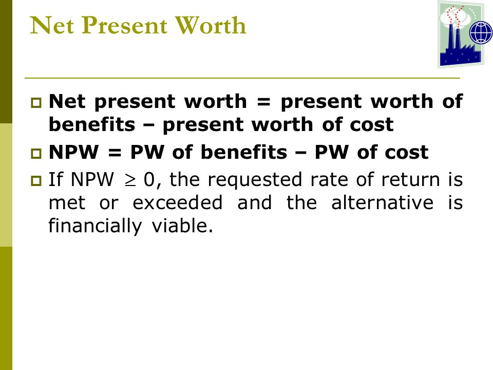 Net Present Worth Net present worth = present worth of benefits – present worth of cost. NPW = PW of benefits – PW of cost.