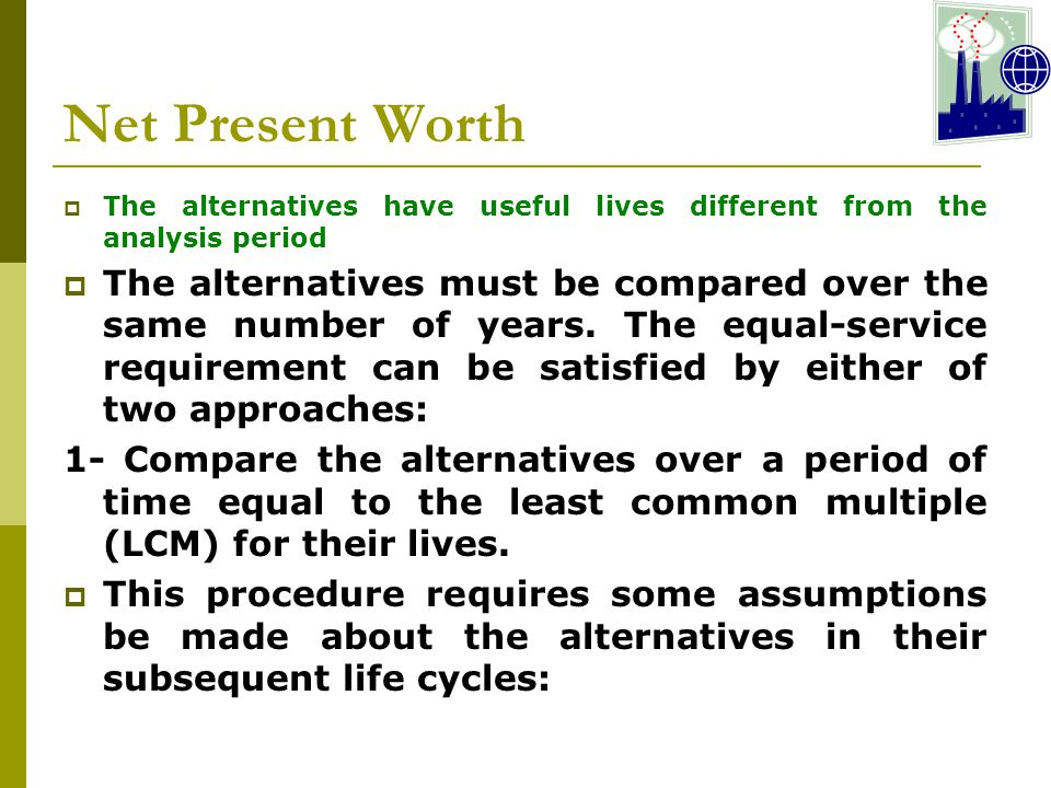 Net Present Worth The alternatives have useful lives different from the analysis period.