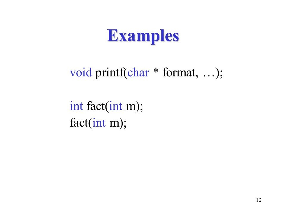 Examples void printf(char * format, …); int fact(int m); fact(int m);