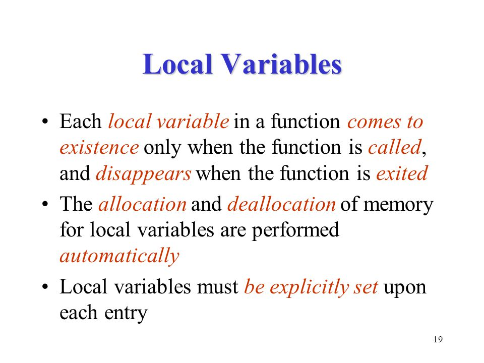 Local Variables Each local variable in a function comes to existence only when the function is called, and disappears when the function is exited.