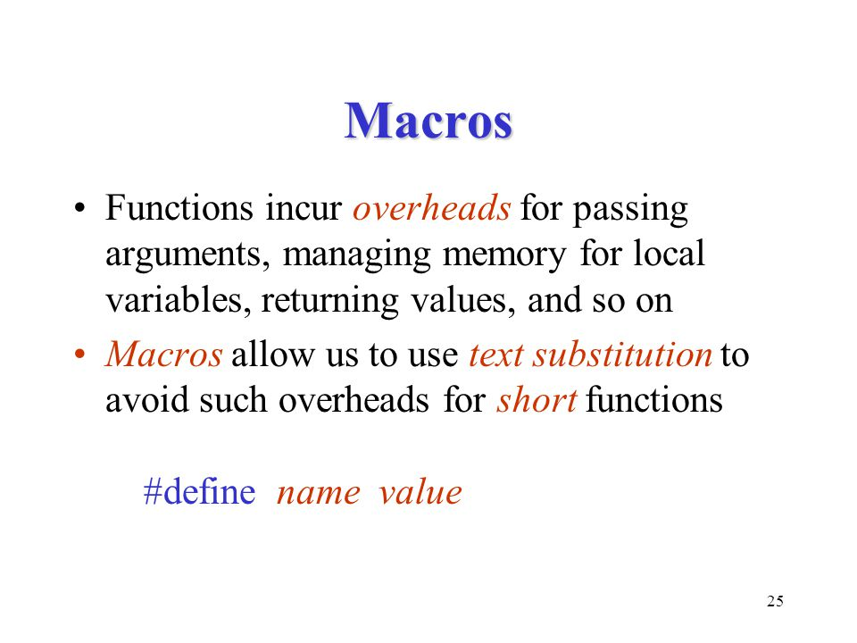 Macros Functions incur overheads for passing arguments, managing memory for local variables, returning values, and so on.