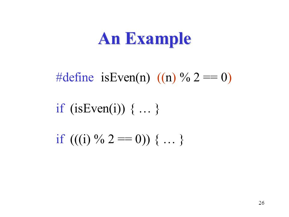 An Example #define isEven(n) ((n) % 2 == 0) if (isEven(i)) { … }