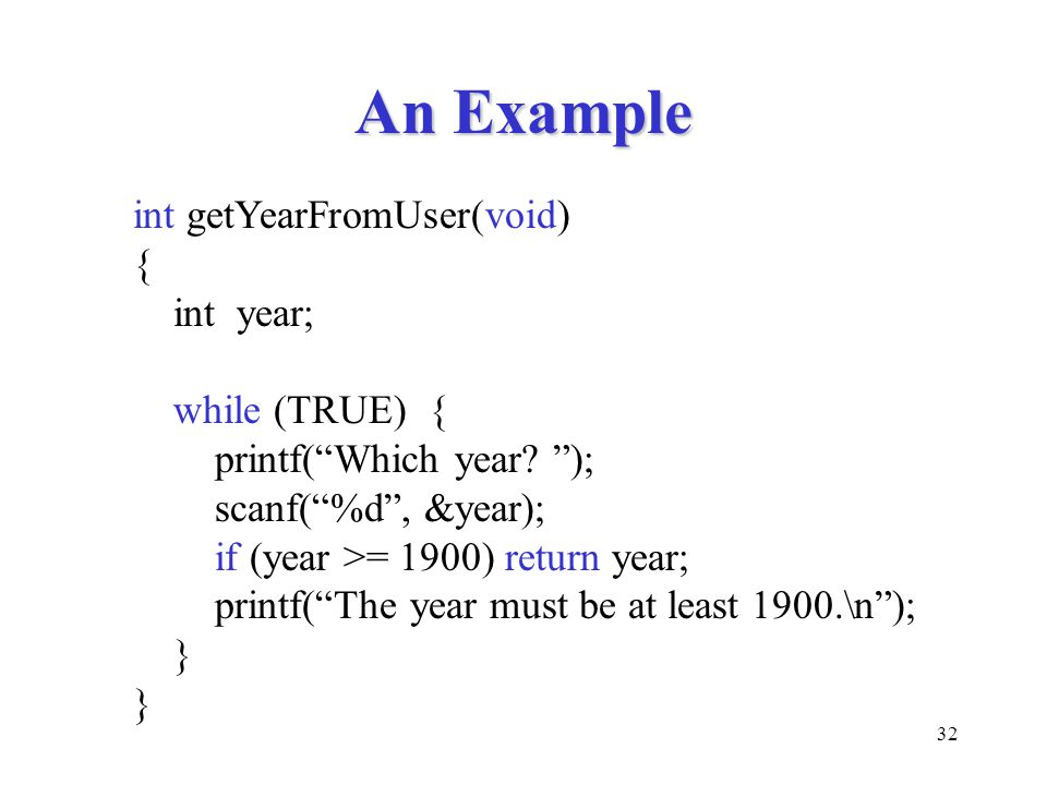 An Example int getYearFromUser(void) { int year; while (TRUE) {