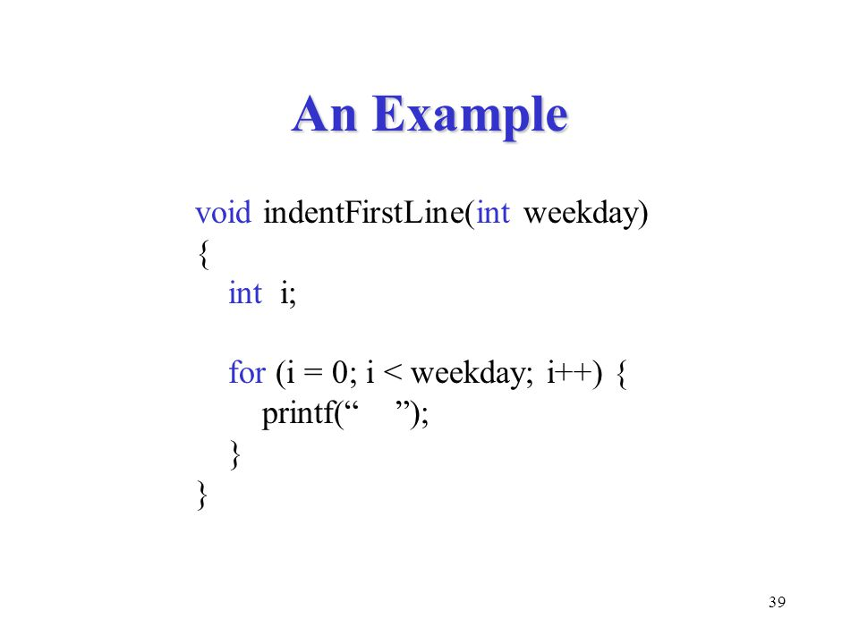 An Example void indentFirstLine(int weekday) { int i;