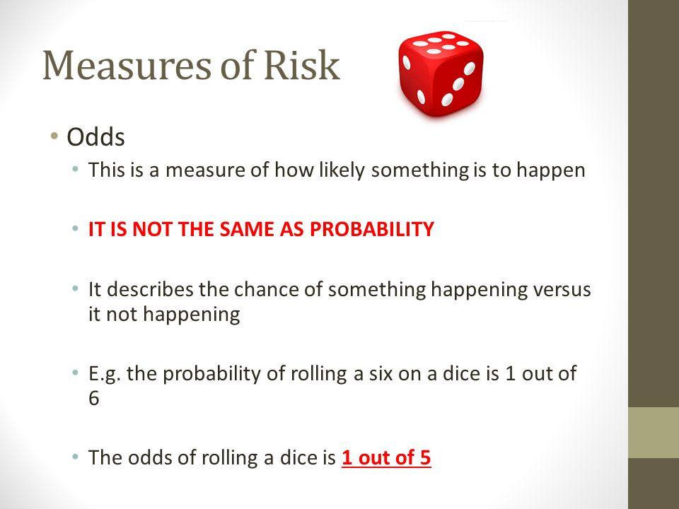 Measures of Risk Odds. This is a measure of how likely something is to happen. IT IS NOT THE SAME AS PROBABILITY.