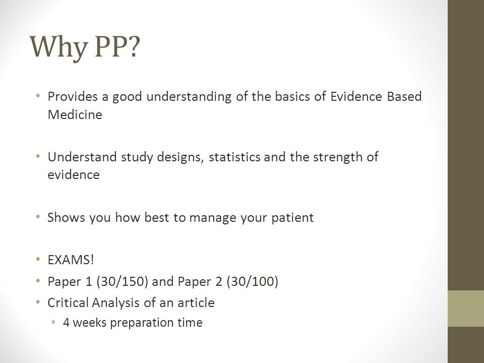 Why PP Provides a good understanding of the basics of Evidence Based Medicine. Understand study designs, statistics and the strength of evidence.