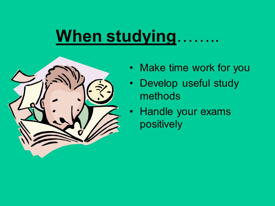 When studying…….. Make time work for you Develop useful study methods