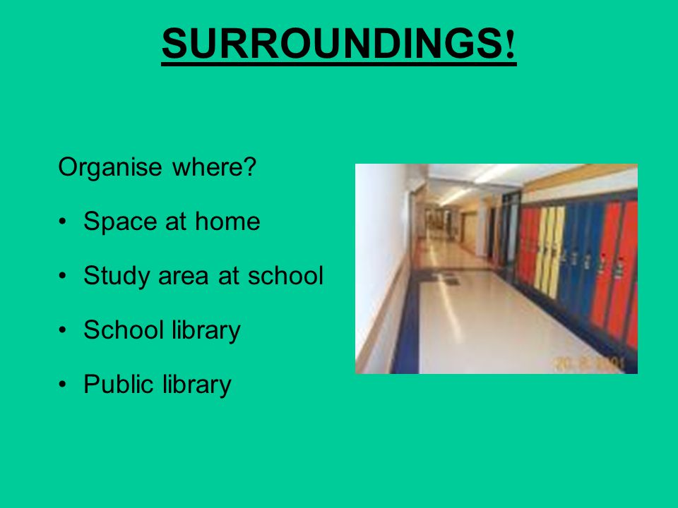 SURROUNDINGS! Organise where Space at home Study area at school