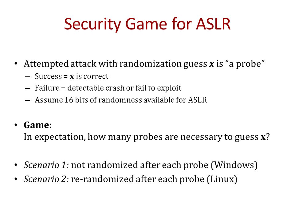 Security Game for ASLR Attempted attack with randomization guess x is a probe Success = x is correct.