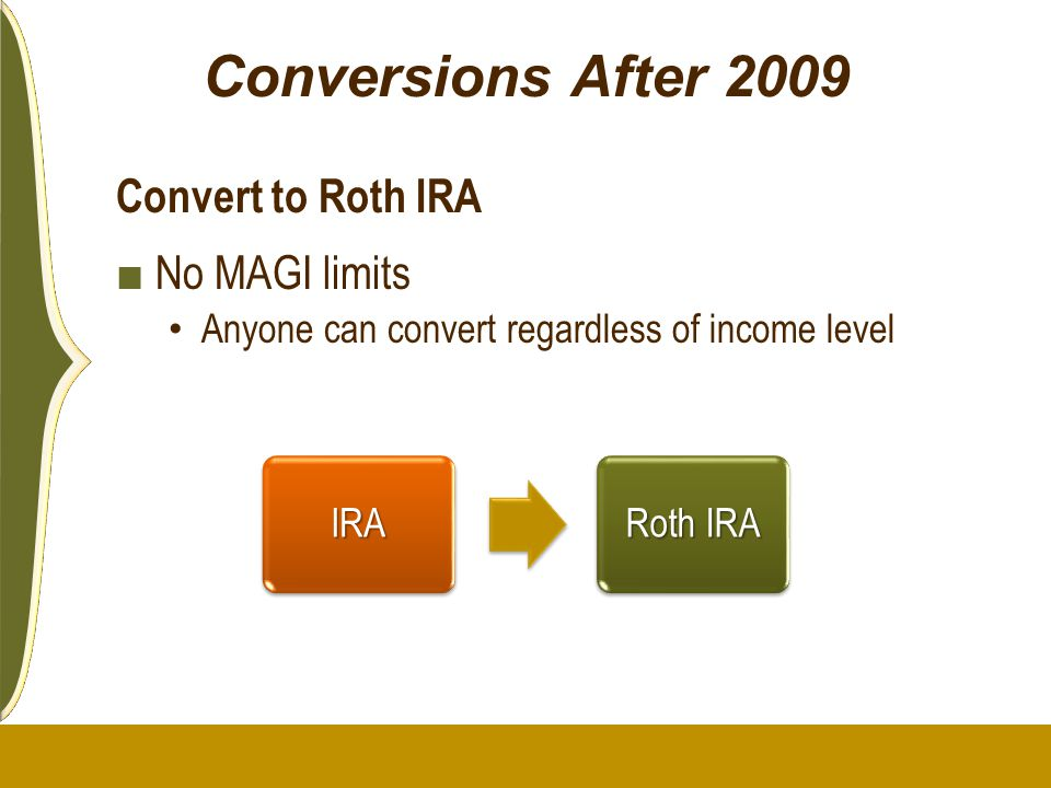Conversions After 2009 Convert to Roth IRA No MAGI limits