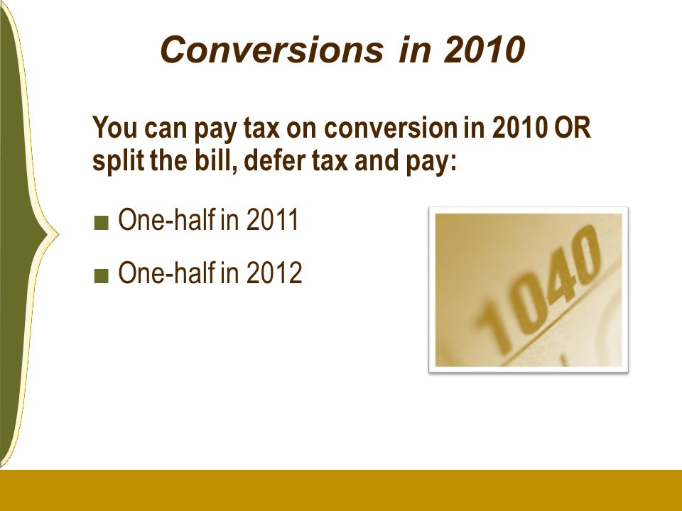 Conversions in 2010 You can pay tax on conversion in 2010 OR split the bill, defer tax and pay: One-half in 2011.