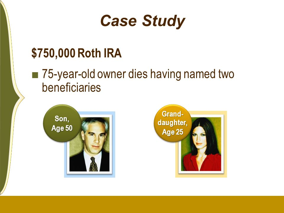 Case Study $750,000 Roth IRA. 75-year-old owner dies having named two beneficiaries.