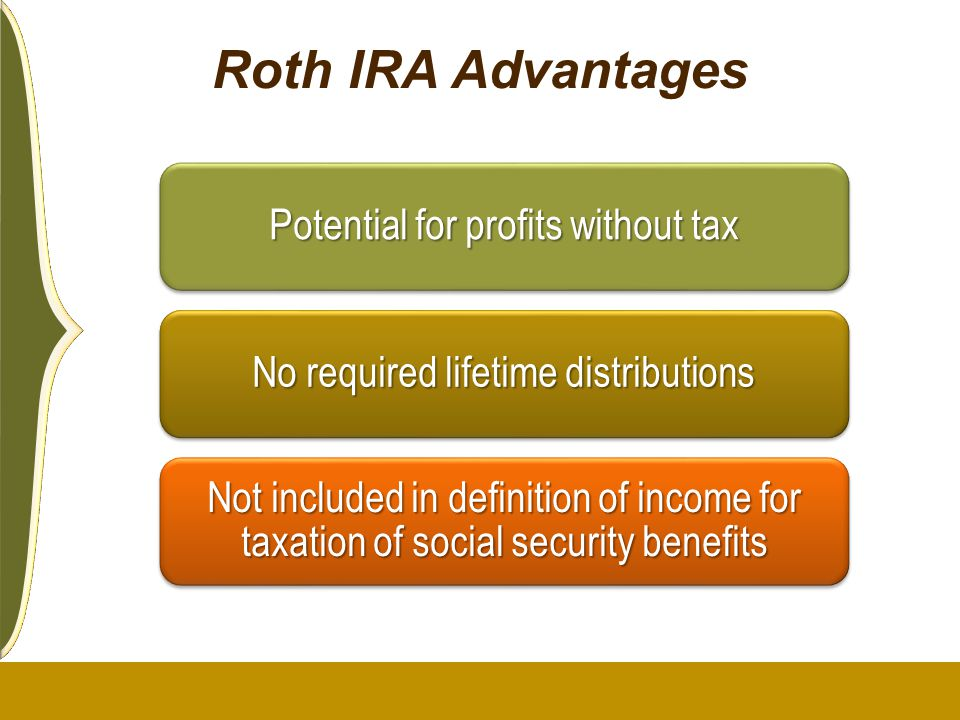 Roth IRA Advantages Potential for profits without tax. No required lifetime distributions.